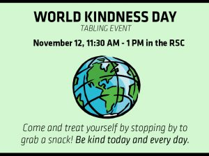 In celebration of World Kindness Day, Counseling and Prevention Services will be tabling to engage with students and give away some free snacks. Stop by for a snack between 11:30 a.m. and 1 p.m. Friday, Nov. 12 in the Rhatigan Student Center.