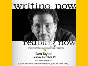 Writing Now. Reading Now. Sam Taylor. October 19th. Ulrich Museum of Art. 5:30 p.m. Reception, 6:00 p.m. Poetry reading. Free and open to all